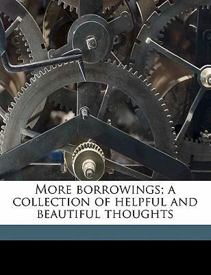More Borrowings; A Collection of Helpful and Beautiful Thoughts