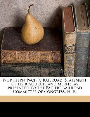 Northern Pacific Railroad. Statement of Its Resources and Merits, as Presented to the Pacific Railroad Committee of Congress, H. R.