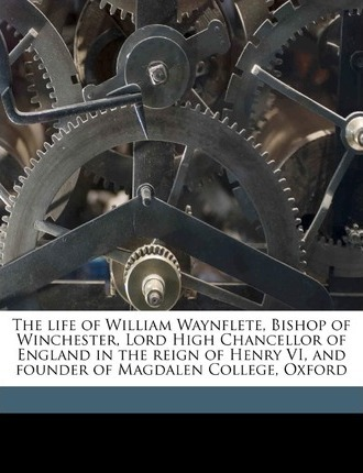 The Life of William Waynflete, Bishop of Winchester, Lord High Chancellor of England in the Reign of Henry VI, and Founder of Magdalen College, Oxford