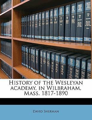 History of the Wesleyan Academy, in Wilbraham, Mass. 1817-1890