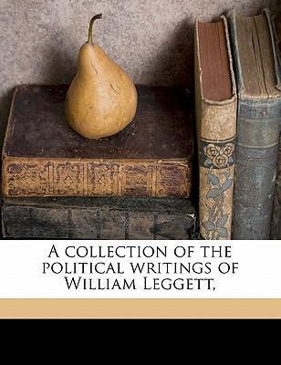 A Collection of the Political Writings of William Leggett, Volume 01