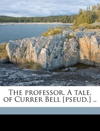 The Professor. a Tale, of Currer Bell [Pseud.] .. Volume 1