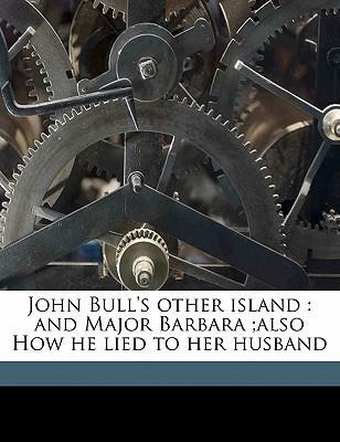 John Bull's Other Island  And Major Barbara;also How He Lied to Her Husband
