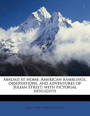 Abroad at Home; American Ramblings, Observations, and Adventures of Julian Street; With Pictorial Sidelights