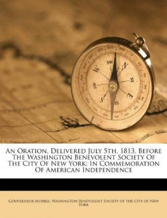 An Oration, Delivered July 5th, 1813, Before the Washington Benevolent Society of the City of New York : In Commemoration of American Independence