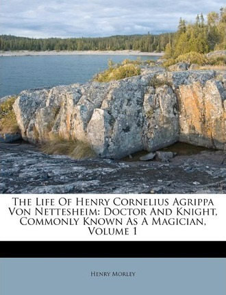 The Life of Henry Cornelius Agrippa Von Nettesheim : Doctor and Knight, Commonly Known as a Magician, Volume 1