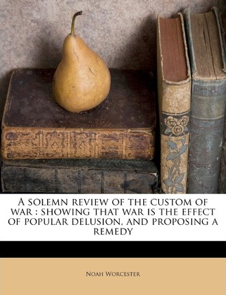 A Solemn Review of the Custom of War  Showing That War Is the Effect of Popular Delusion, and Proposing a Remedy