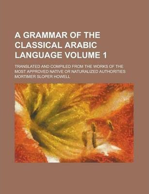 A Grammar of the Classical Arabic Language; Translated and Compiled from the Works of the Most Approved Native or Naturalized Authorities Volume 1