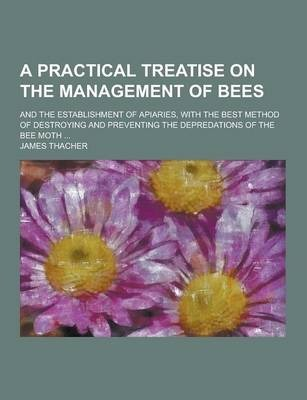 A Practical Treatise on the Management of Bees; And the Establishment of Apiaries, with the Best Method of Destroying and Preventing the Depredation