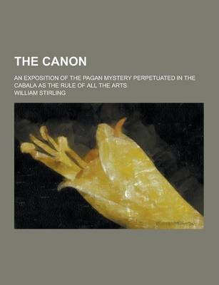 The Canon; An Exposition of the Pagan Mystery Perpetuated in the Cabala as the Rule of All the Arts