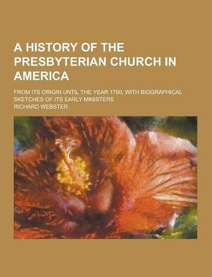 A History of the Presbyterian Church in America; From Its Origin Until the Year 1760, with Biographical Sketches of Its Early Ministers