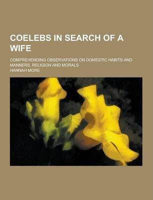 Coelebs in Search of a Wife; Comprehending Observations on Domestic Habits and Manners, Religion and Morals Cover Image