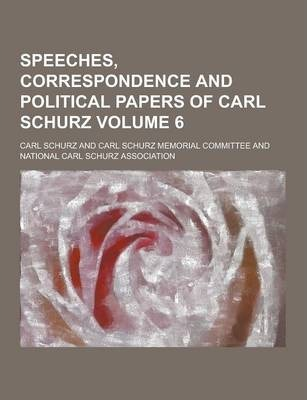 Speeches, Correspondence and Political Papers of Carl Schurz Volume 6