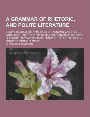 A Grammar of Rhetoric, and Polite Literature; Comprehending the Principles of Language and Style ... with Rules, for the Study of Composition and El