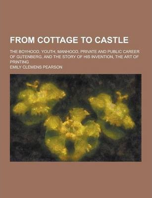 From Cottage to Castle; The Boyhood, Youth, Manhood, Private and Public Career of Gutenberg, and the Story of His Invention, the Art of Printing