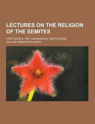 Lectures on the Religion of the Semites; First Series, the Fundamental Institutions
