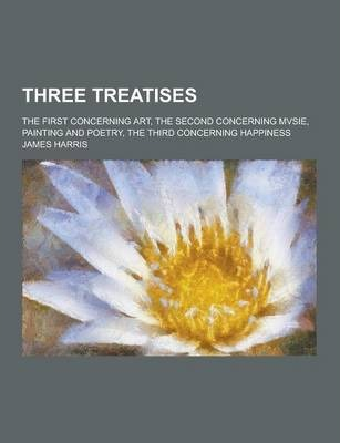 Three Treatises; The First Concerning Art, the Second Concerning Mvsie, Painting and Poetry, the Third Concerning Happiness