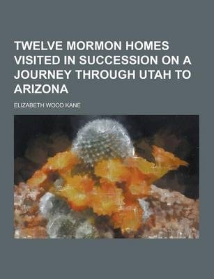 Twelve Mormon Homes Visited in Succession on a Journey Through Utah to Arizona