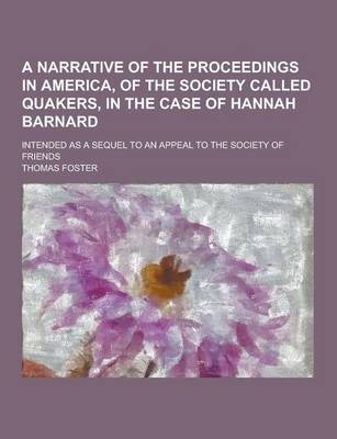 A Narrative of the Proceedings in America, of the Society Called Quakers, in the Case of Hannah Barnard; Intended as a Sequel to an Appeal to the So