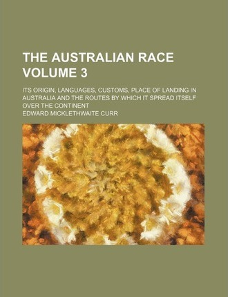 The Australian Race Volume 3; Its Origin, Languages, Customs, Place of Landing in Australia and the Routes by Which It Spread Itself Over the Continen