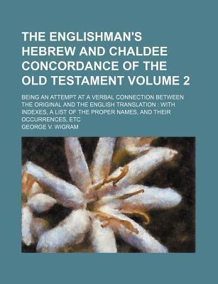 The Englishman's Hebrew and Chaldee Concordance of the Old Testament Volume 2; Being an Attempt at a Verbal Connection Between the Original and the English Translation with Indexes, a List of the Proper Names, and Their Occurrences, Etc