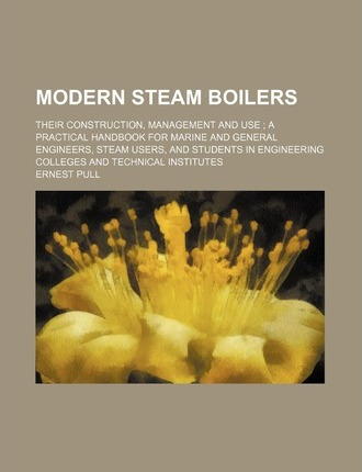 Modern Steam Boilers; Their Construction, Management and Use a Practical Handbook for Marine and General Engineers, Steam Users, and Students in Engin