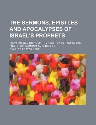 The Sermons, Epistles and Apocalypses of Israel's Prophets; From the Beginning of the Assyrian Period to the End of the Maccabean Struggle