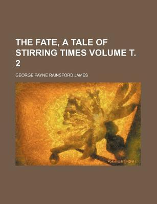 The Fate, a Tale of Stirring Times Volume . 2