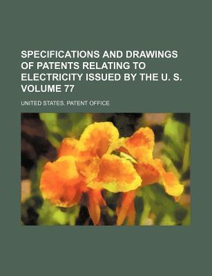 Specifications and Drawings of Patents Relating to Electricity Issued  the U. S. Volume 77