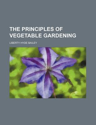 The Principles of Vegetable Gardening