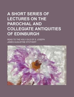 A Short Series of Lectures on the Parochial and Collegiate Antiquities of Edinburgh; Read to the Holy Gild of S. Joseph