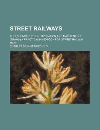 Street Railways; Their Construction, Operation and Maintenance. (Trams) a Practical Handbook for Street Railway Men
