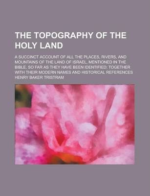 The Topography of the Holy Land; A Succinct Account of All the Places, Rivers, and Mountains of the Land of Israel, Mentioned in the Bible, So Far as