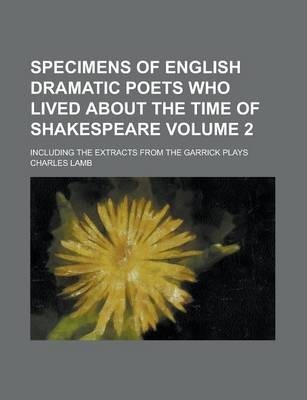 Specimens of English Dramatic Poets Who Lived about the Time of Shakespeare; Including the Extracts from the Garrick Plays Volume 2