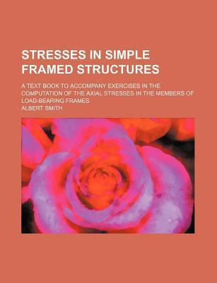 Stresses in Simple Framed Structures; A Text Book to Accompany Exercises in the Computation of the Axial Stresses in the Members of Load-Bearing Frames