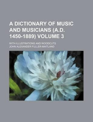A Dictionary of Music and Musicians (A.D. 1450-1889) Volume 3; With Illustrations and Woodcuts