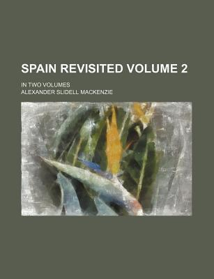 Spain Revisited Volume 2; In Two Volumes