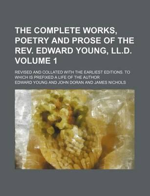 The Complete Works, Poetry and Prose of the REV. Edward Young, LL.D. Volume 1; Revised and Collated with the Earliest Editions. to Which Is Prefixed a Life of the Author
