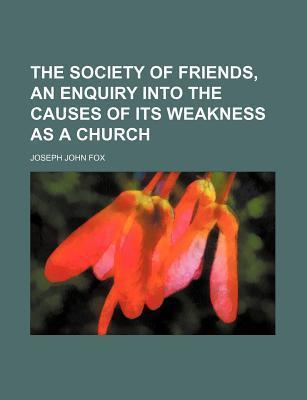 The Society of Friends, an Enquiry Into the Causes of Its Weakness as a Church