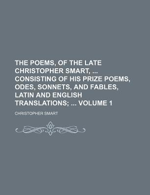 The Poems, of the Late Christopher Smart, Consisting of His Prize Poems, Odes, Sonnets, and Fables, Latin and English Translations Volume 1;