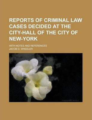 Reports of Criminal Law Cases Decided at the City-Hall of the City of New-York; With Notes and References
