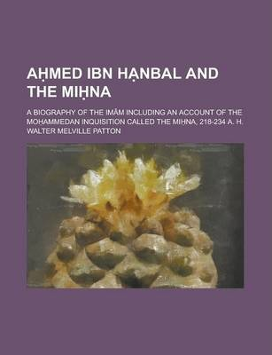 A Med Ibn H Nbal and the Mi Na; A Biography of the Imam Including an Account of the Mo Ammedan Inquisition Called the Mi Na, 218-234 A. H.