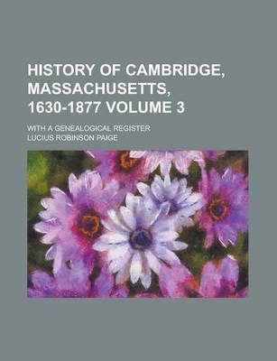 History of Cambridge, Massachusetts, 1630-1877; With a Genealogical Register Volume 3
