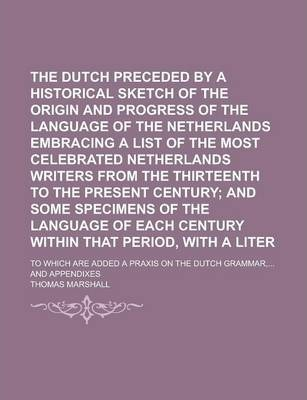 The Dutch Grammar, Preceded  a Historical Sketch of the Origin and Progress of the Language of the Netherlands Embracing a List of the Most Celebrat
