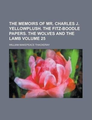 The Memoirs of Mr. Charles J. Yellowplush. the Fitz-Boodle Papers. the Wolves and the Lamb Volume 25