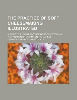 The Practice of Soft Cheesemaking Illustrated; A Guide to the Manufacture of Soft Cheese and Preparation of Cream for the Market