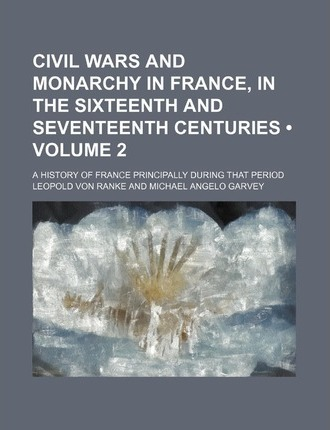 Civil Wars and Monarchy in France, in the Sixteenth and Seventeenth Centuries (Volume 2); A History of France Principally During That Period