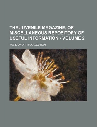 The Juvenile Magazine, or Miscellaneous Repository of Useful Information (Volume 2)