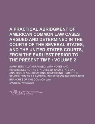 A Practical Abridgment of American Common Law Cases Argued and Determined in the Courts of the Several States, and the United States Courts
