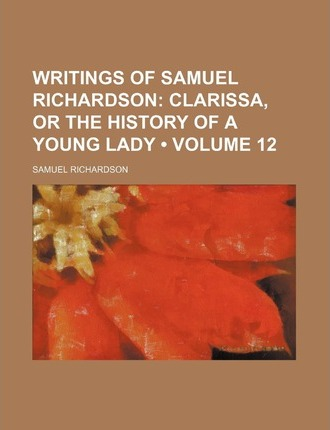 Writings of Samuel Richardson (Volume 12); Clarissa, or the History of a Young Lady